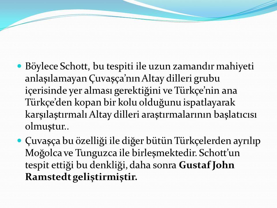 Böylece Schott, bu tespiti ile uzun zamandır mahiyeti anlaşılamayan Çuvaşça'nın Altay dilleri grubu içerisinde yer alması gerektiğini ve Türkçe'nin ana Türkçe'den kopan bir kolu olduğunu ispatlayarak karşılaştırmalı Altay dilleri araştırmalarının başlatıcısı olmuştur..