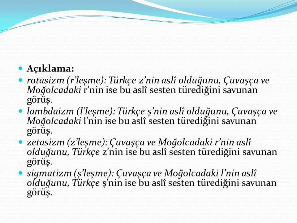 Açıklama: rotasizm (r'leşme): Türkçe z'nin aslî olduğunu, Çuvaşça ve Moğolcadaki r'nin ise bu aslî sesten türediğini savunan görüş.