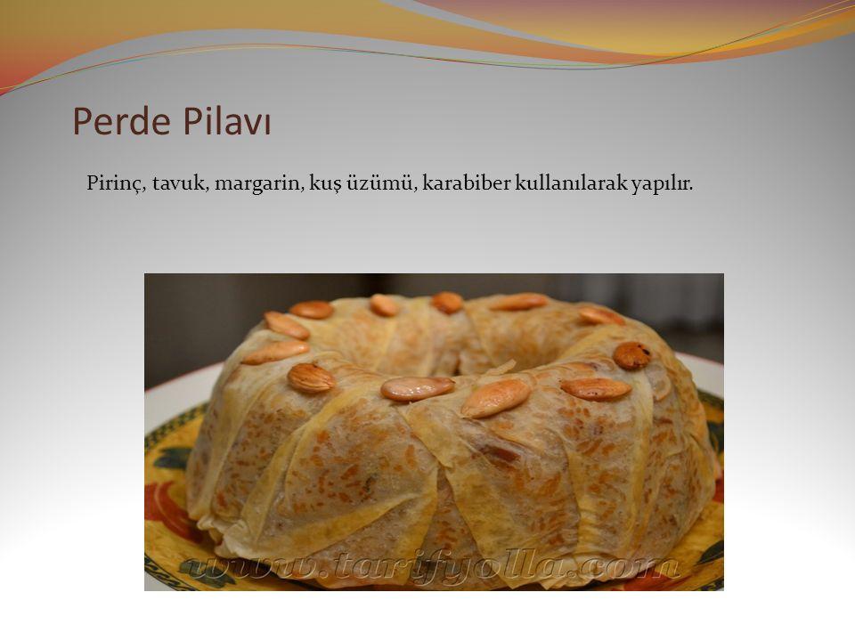 Perde Pilavı Pirinç, tavuk, margarin, kuş üzümü, karabiber kullanılarak yapılır.
