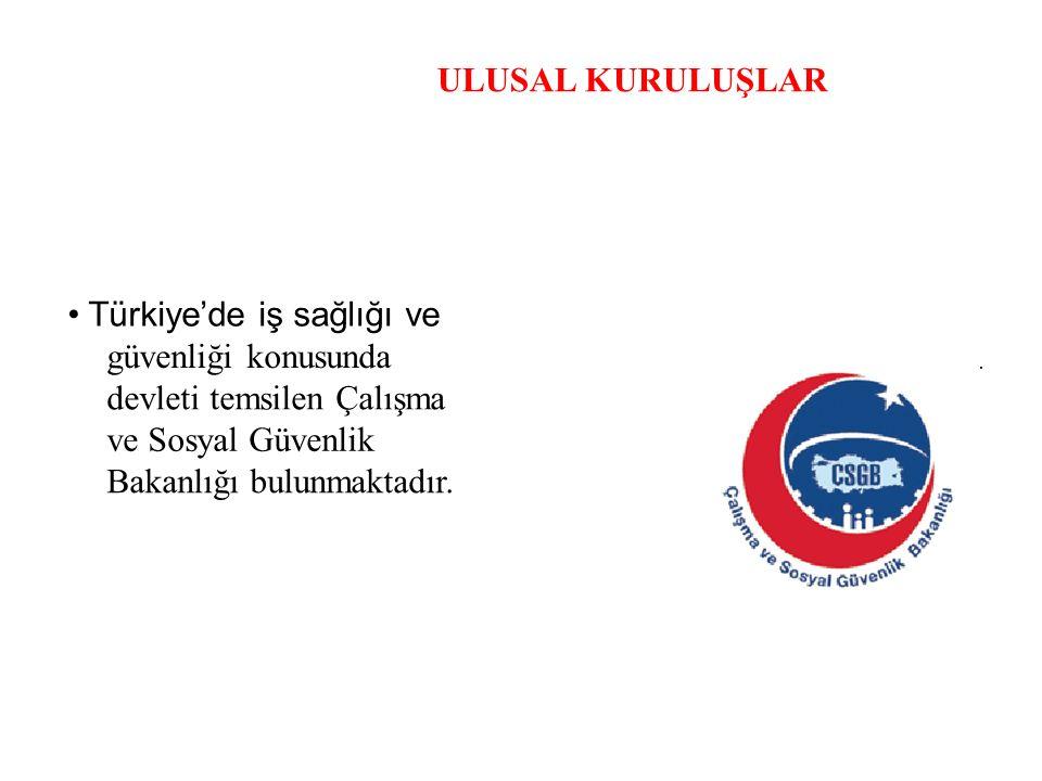 ULUSAL KURULUŞLAR • Türkiye'de iş sağlığı ve. güvenliği konusunda. devleti temsilen Çalışma. ve Sosyal Güvenlik.
