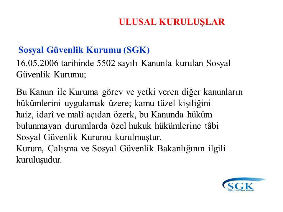 ULUSAL KURULUŞLAR Sosyal Güvenlik Kurumu (SGK) 16.05.2006 tarihinde 5502 sayılı Kanunla kurulan Sosyal.