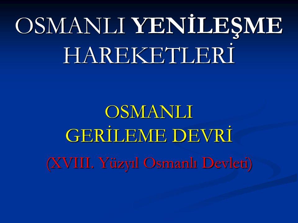 OSMANLI YENİLEŞME HAREKETLERİ OSMANLI GERİLEME DEVRİ (XVIII