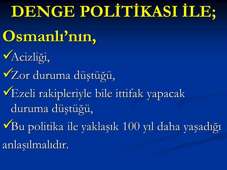DENGE POLİTİKASI İLE; Osmanlı'nın, Acizliği, Zor duruma düştüğü,