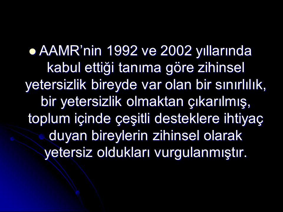 AAMR'nin 1992 ve 2002 yıllarında kabul ettiği tanıma göre zihinsel yetersizlik bireyde var olan bir sınırlılık, bir yetersizlik olmaktan çıkarılmış, toplum içinde çeşitli desteklere ihtiyaç duyan bireylerin zihinsel olarak yetersiz oldukları vurgulanmıştır.