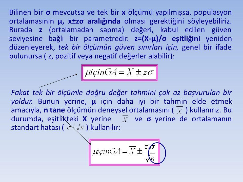 Bilinen bir σ mevcutsa ve tek bir x ölçümü yapılmışsa, popülasyon ortalamasının µ, x±zσ aralığında olması gerektiğini söyleyebiliriz. Burada z (ortalamadan sapma) değeri, kabul edilen güven seviyesine bağlı bir parametredir. z=(X-µ)/σ eşitliğini yeniden düzenleyerek, tek bir ölçümün güven sınırları için, genel bir ifade bulunursa ( z, pozitif veya negatif değerler alabilir):