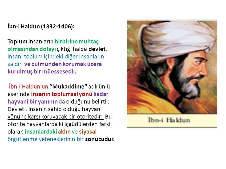 İbn-i Haldun (1332-1406): Toplum insanların birbirine muhtaç olmasından dolayı çıktığı halde devlet, insanı toplum içindeki diğer insanların saldırı ve zulmünden korumak üzere kurulmuş bir müessesedir.