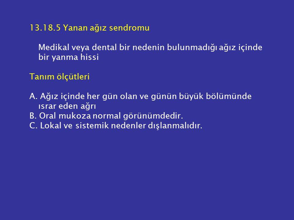 13.18.5 Yanan ağız sendromu Medikal veya dental bir nedenin bulunmadığı ağız içinde bir yanma hissi.