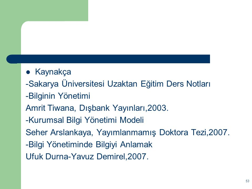 Kaynakça -Sakarya Üniversitesi Uzaktan Eğitim Ders Notları. -Bilginin Yönetimi. Amrit Tiwana, Dışbank Yayınları,2003.