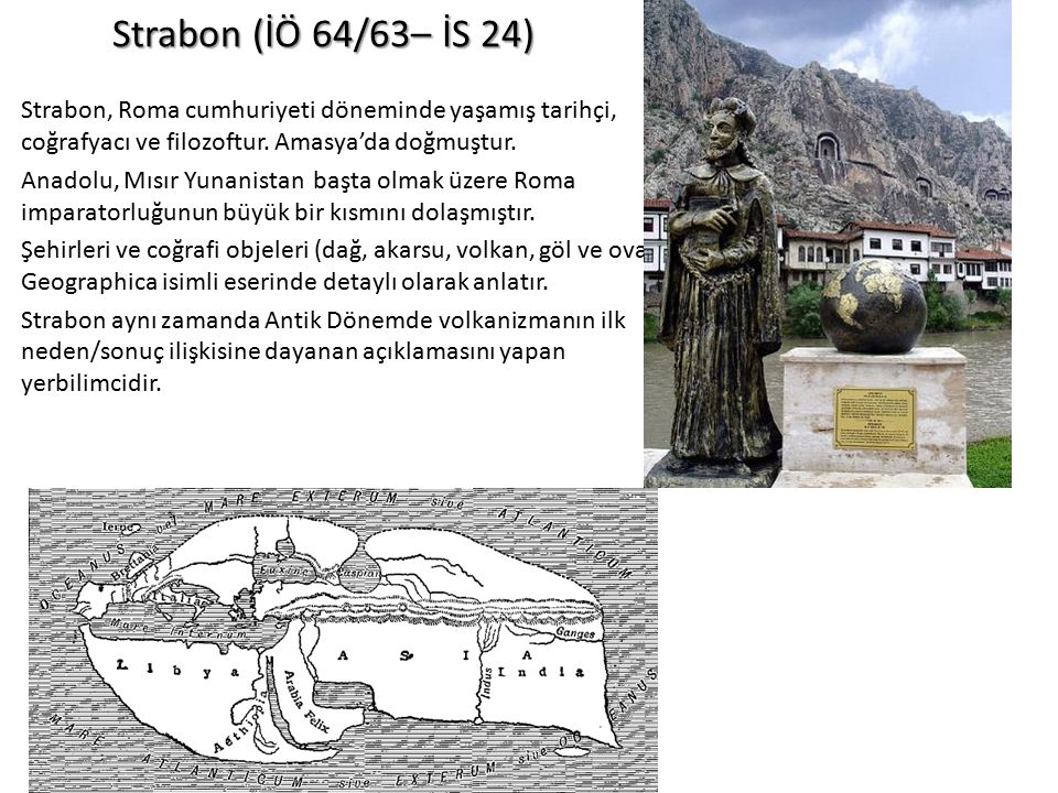 Strabon (İÖ 64/63– İS 24) Strabon, Roma cumhuriyeti döneminde yaşamış tarihçi, coğrafyacı ve filozoftur. Amasya'da doğmuştur.