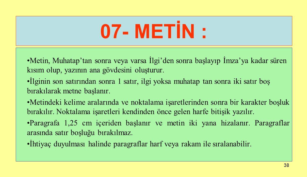 07- METİN : Metin, Muhatap'tan sonra veya varsa İlgi'den sonra başlayıp İmza'ya kadar süren kısım olup, yazının ana gövdesini oluşturur.