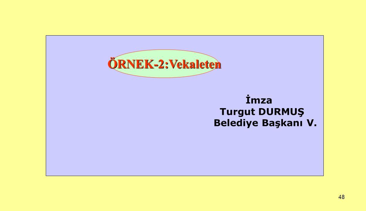 İmza Turgut DURMUŞ Belediye Başkanı V. ÖRNEK-2:Vekaleten