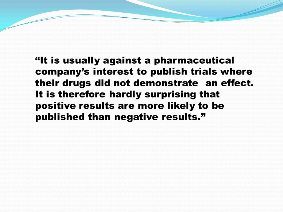 It is usually against a pharmaceutical company's interest to publish trials where their drugs did not demonstrate an effect.