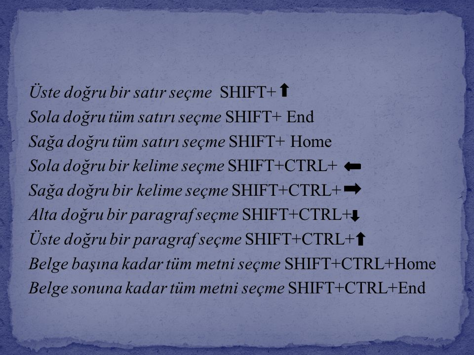 Üste doğru bir satır seçme SHIFT+ Sola doğru tüm satırı seçme SHIFT+ End Sağa doğru tüm satırı seçme SHIFT+ Home Sola doğru bir kelime seçme SHIFT+CTRL+ Sağa doğru bir kelime seçme SHIFT+CTRL+ Alta doğru bir paragraf seçme SHIFT+CTRL+ Üste doğru bir paragraf seçme SHIFT+CTRL+ Belge başına kadar tüm metni seçme SHIFT+CTRL+Home Belge sonuna kadar tüm metni seçme SHIFT+CTRL+End