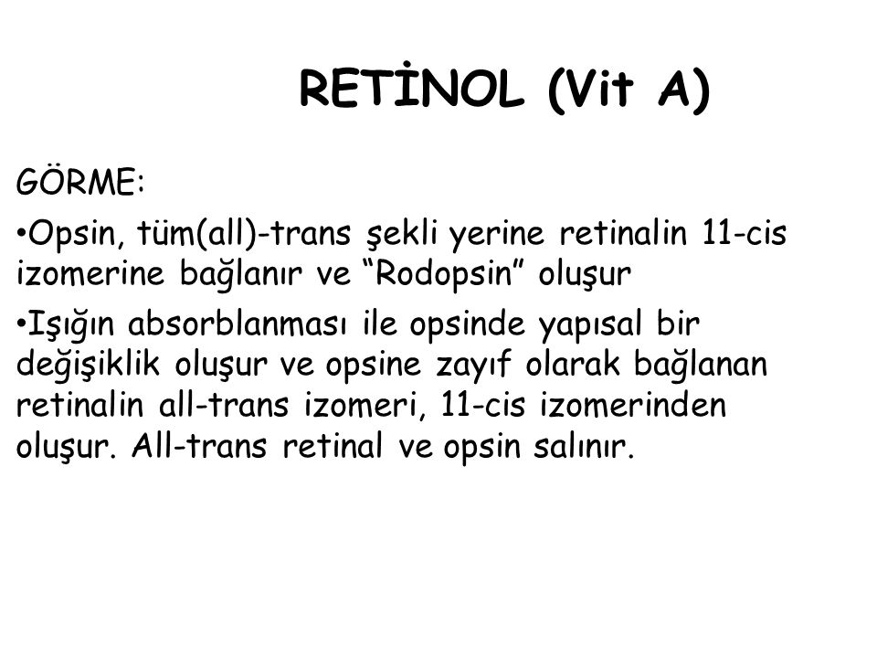 RETİNOL (Vit A) GÖRME: Opsin, tüm(all)-trans şekli yerine retinalin 11-cis. izomerine bağlanır ve Rodopsin oluşur.
