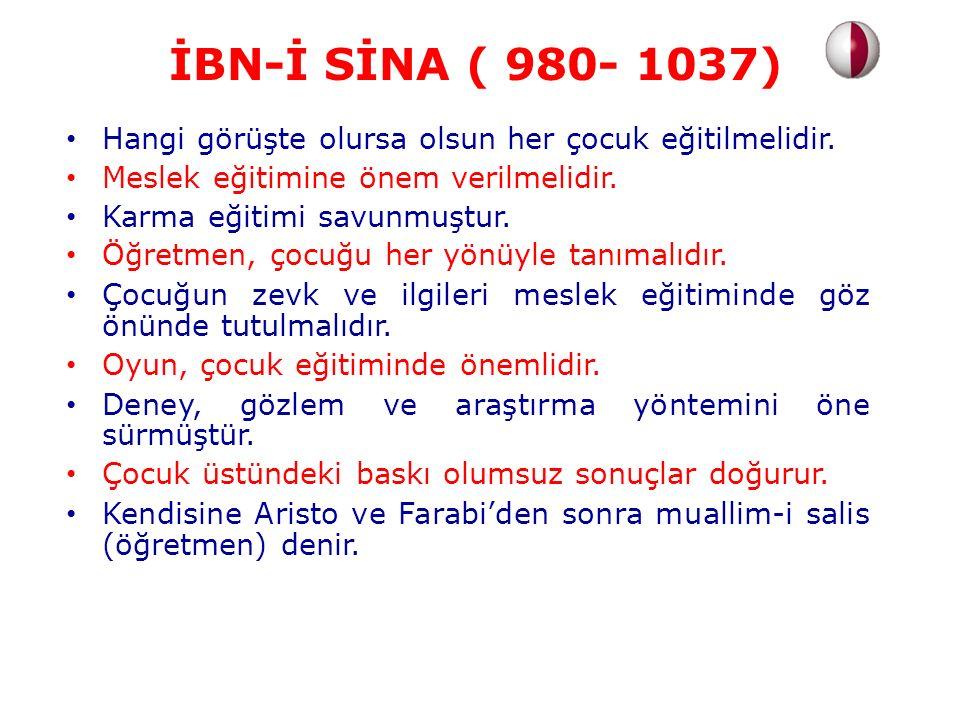 İBN-İ SİNA ( 980- 1037) Hangi görüşte olursa olsun her çocuk eğitilmelidir. Meslek eğitimine önem verilmelidir.