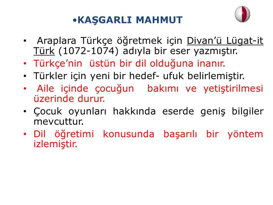 KAŞGARLI MAHMUT Araplara Türkçe öğretmek için Divan'ü Lügat-it Türk (1072-1074) adıyla bir eser yazmıştır.