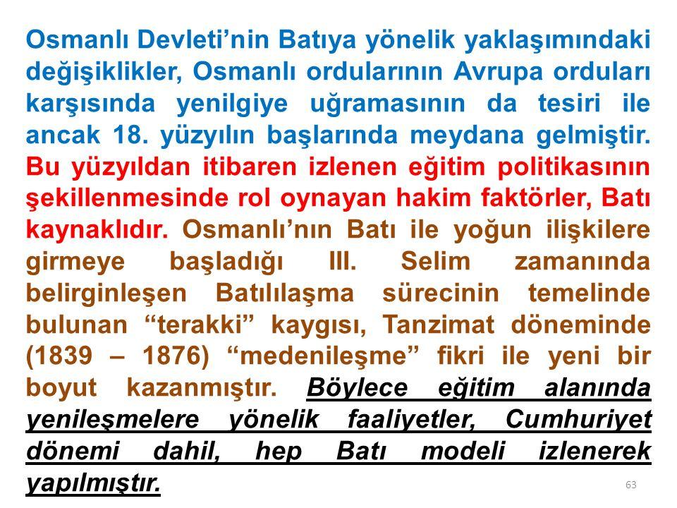 Osmanlı Devleti'nin Batıya yönelik yaklaşımındaki değişiklikler, Osmanlı ordularının Avrupa orduları karşısında yenilgiye uğramasının da tesiri ile ancak 18. yüzyılın başlarında meydana gelmiştir. Bu yüzyıldan itibaren izlenen eğitim politikasının şekillenmesinde rol oynayan hakim faktörler, Batı kaynaklıdır. Osmanlı'nın Batı ile yoğun ilişkilere girmeye başladığı III. Selim zamanında belirginleşen Batılılaşma sürecinin temelinde bulunan terakki kaygısı, Tanzimat döneminde (1839 – 1876) medenileşme fikri ile yeni bir boyut kazanmıştır. Böylece eğitim alanında yenileşmelere yönelik faaliyetler, Cumhuriyet dönemi dahil, hep Batı modeli izlenerek yapılmıştır.