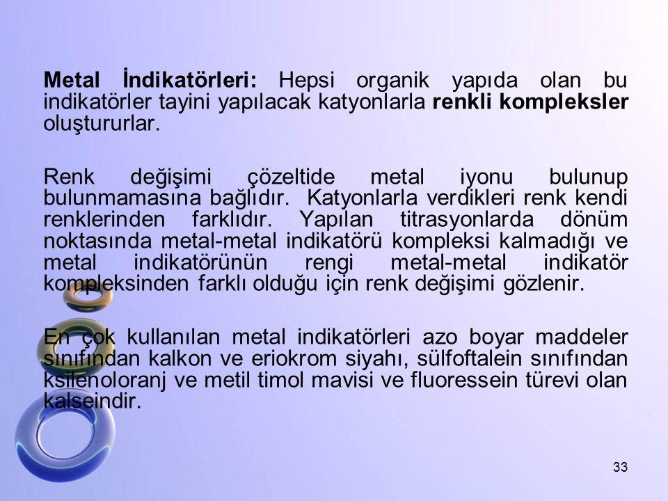 Metal İndikatörleri: Hepsi organik yapıda olan bu indikatörler tayini yapılacak katyonlarla renkli kompleksler oluştururlar.