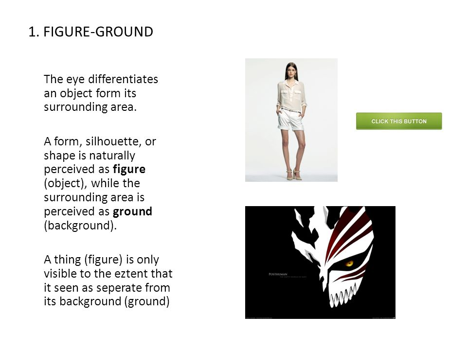 1. FIGURE-GROUND The eye differentiates an object form its surrounding area.