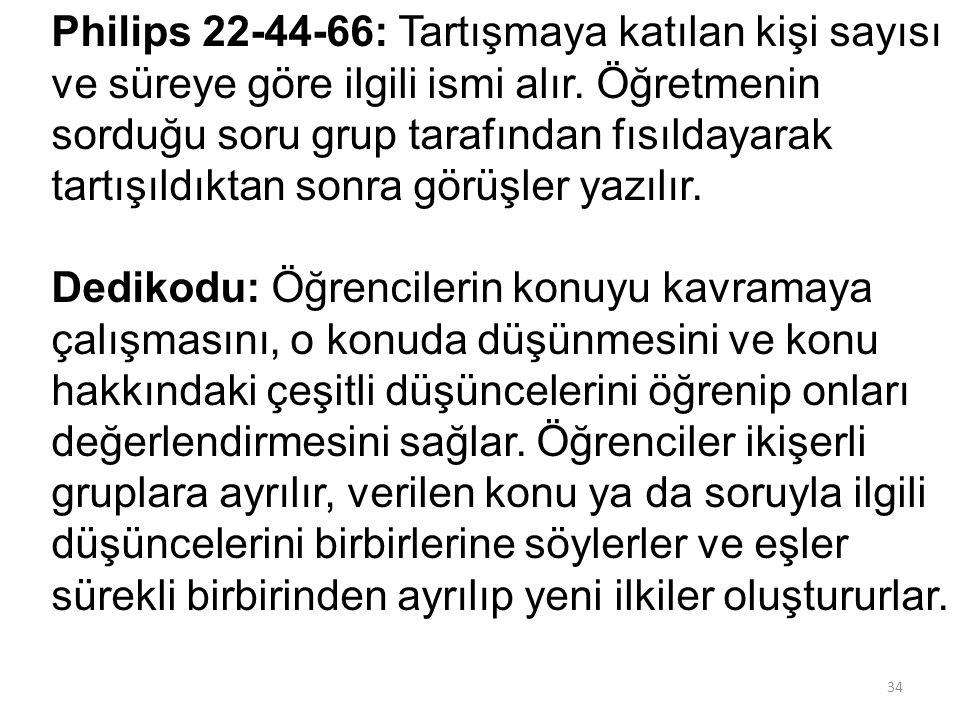 Philips 22-44-66: Tartışmaya katılan kişi sayısı ve süreye göre ilgili ismi alır. Öğretmenin sorduğu soru grup tarafından fısıldayarak tartışıldıktan sonra görüşler yazılır. Dedikodu: Öğrencilerin konuyu kavramaya çalışmasını, o konuda düşünmesini ve konu hakkındaki çeşitli düşüncelerini öğrenip onları değerlendirmesini sağlar. Öğrenciler ikişerli gruplara ayrılır, verilen konu ya da soruyla ilgili düşüncelerini birbirlerine söylerler ve eşler sürekli birbirinden ayrılıp yeni ilkiler oluştururlar.