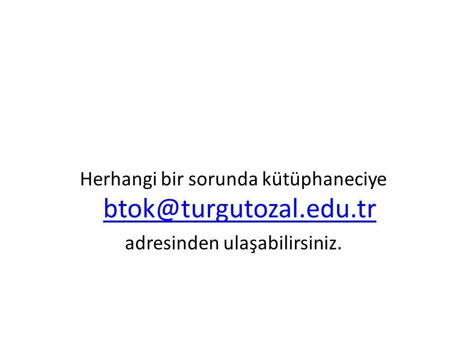 Herhangi bir sorunda kütüphaneciye btok@turgutozal.edu.tr