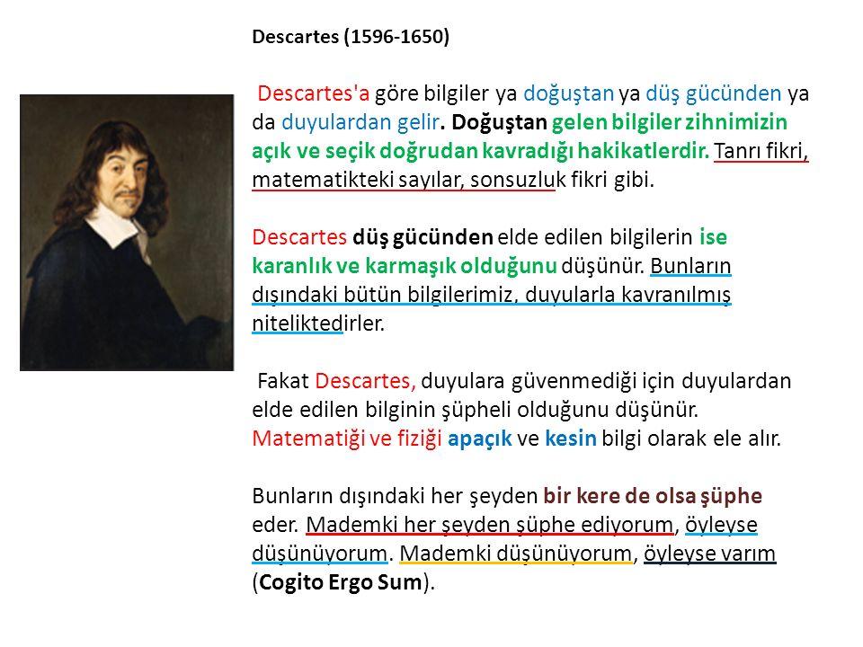 Descartes (1596-1650) Descartes a göre bilgiler ya doğuştan ya düş gücünden ya da duyulardan gelir.
