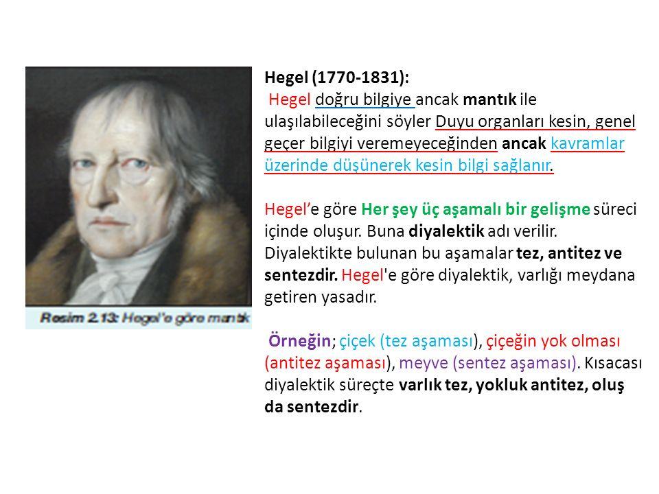 Hegel (1770-1831): Hegel doğru bilgiye ancak mantık ile ulaşılabileceğini söyler Duyu organları kesin, genel geçer bilgiyi veremeyeceğinden ancak kavramlar üzerinde düşünerek kesin bilgi sağlanır.
