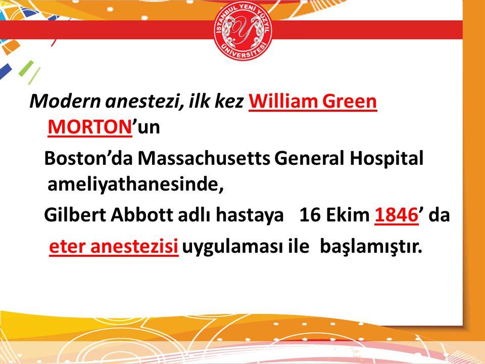 Modern anestezi, ilk kez William Green MORTON'un Boston'da Massachusetts General Hospital ameliyathanesinde, Gilbert Abbott adlı hastaya 16 Ekim 1846' da eter anestezisi uygulaması ile başlamıştır.