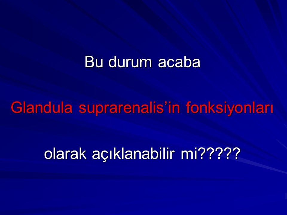 Bu durum acaba Glandula suprarenalis'in fonksiyonları olarak açıklanabilir mi