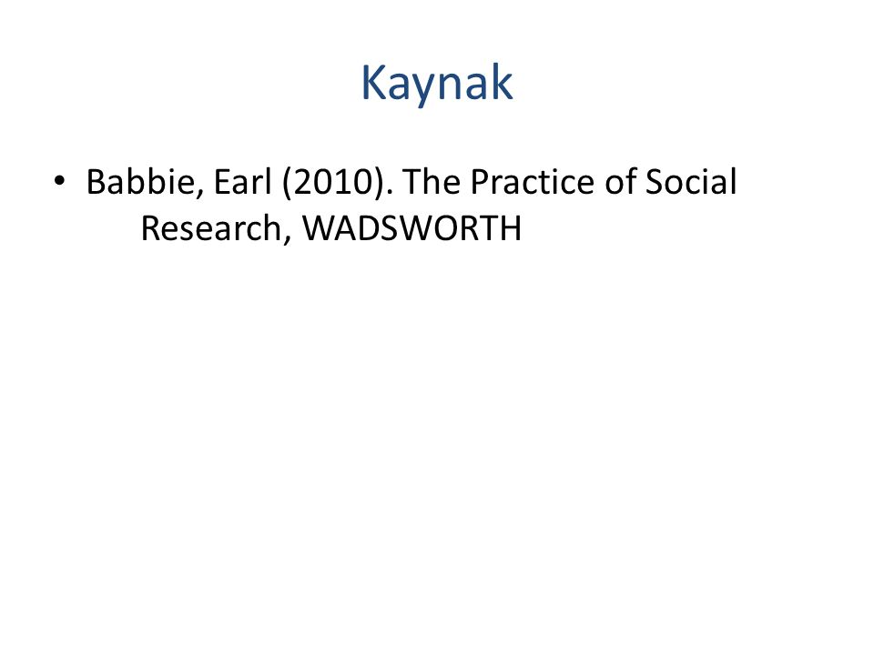 Kaynak Babbie, Earl (2010). The Practice of Social Research, WADSWORTH