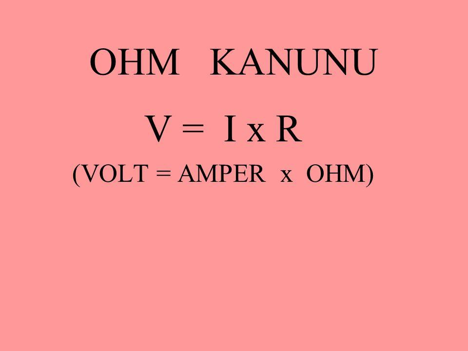 OHM KANUNU V = I x R (VOLT = AMPER x OHM)
