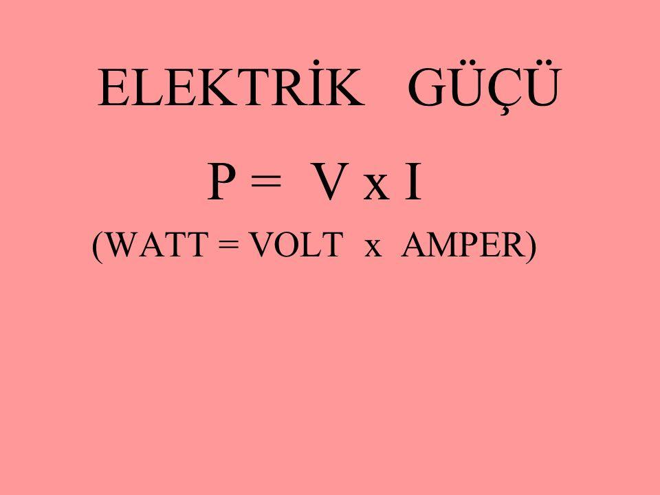 ELEKTRİK GÜÇÜ P = V x I (WATT = VOLT x AMPER)