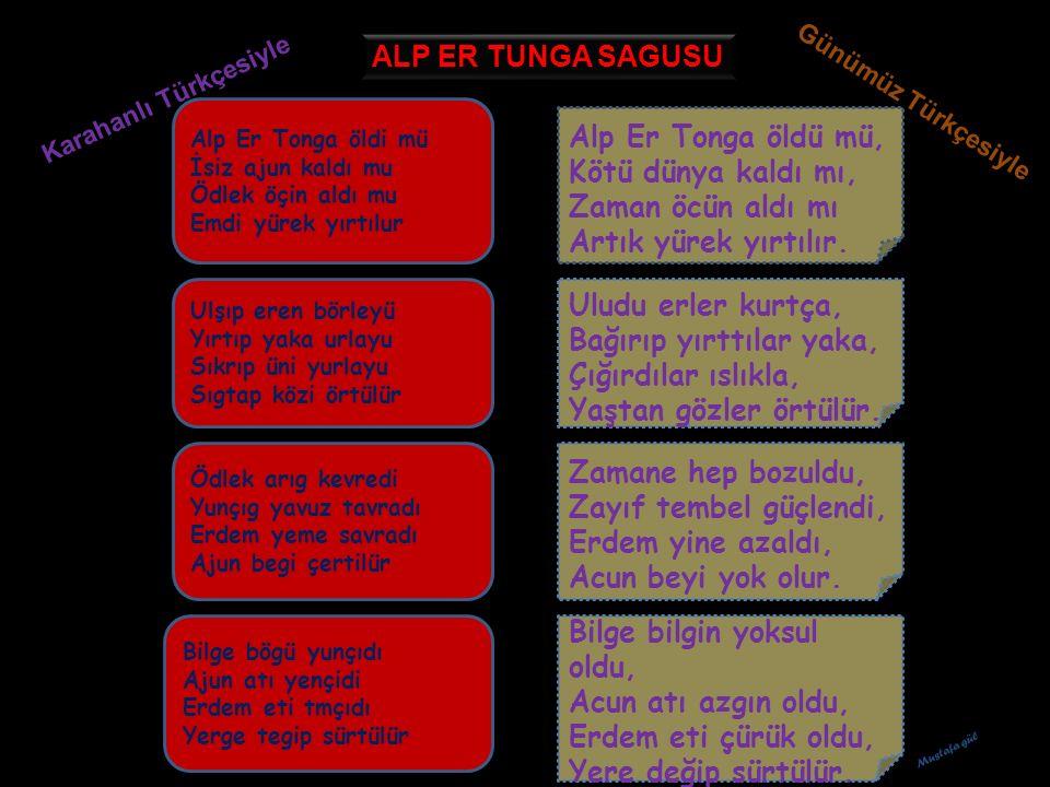 ALP ER TUNGA SAGUSU Karahanlı Türkçesiyle. Günümüz Türkçesiyle. Alp Er Tonga öldi mü İsiz ajun kaldı mu Ödlek öçin aldı mu Emdi yürek yırtılur.