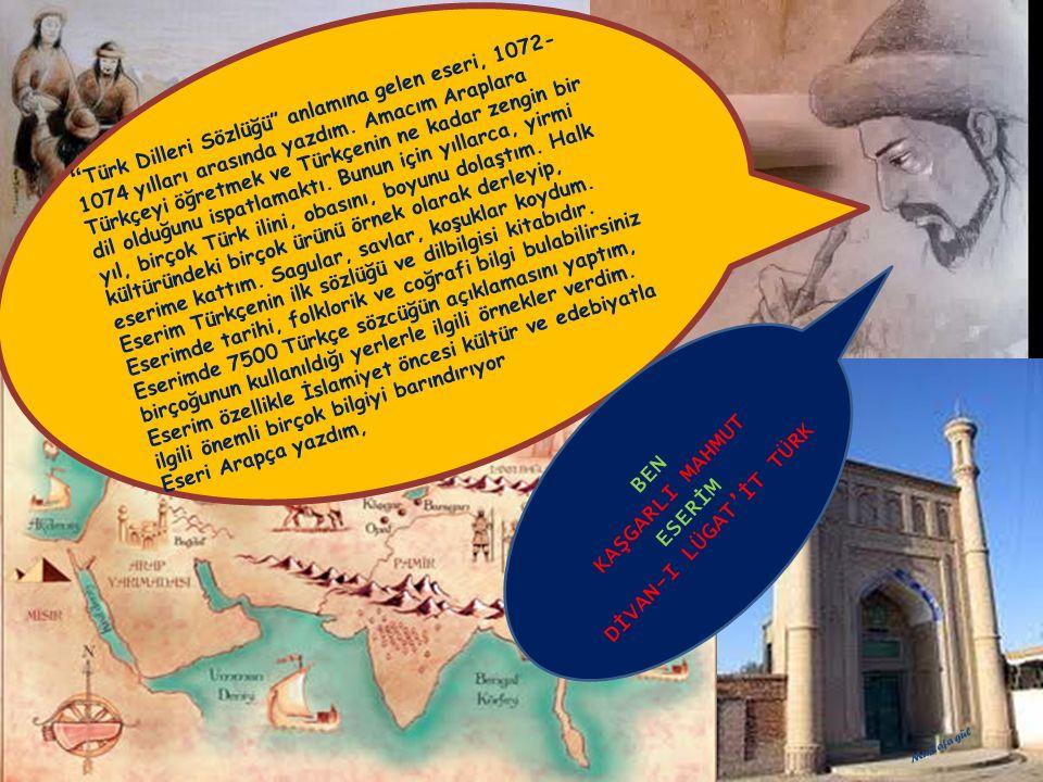 Türk Dilleri Sözlüğü anlamına gelen eseri, 1072-1074 yılları arasında yazdım. Amacım Araplara Türkçeyi öğretmek ve Türkçenin ne kadar zengin bir dil olduğunu ispatlamaktı. Bunun için yıllarca, yirmi yıl, birçok Türk ilini, obasını, boyunu dolaştım. Halk kültüründeki birçok ürünü örnek olarak derleyip, eserime kattım. Sagular, savlar, koşuklar koydum.