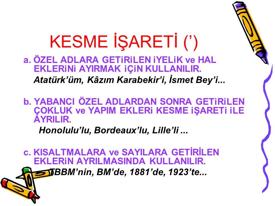KESME İŞARETİ (') a. ÖZEL ADLARA GETiRiLEN iYELiK ve HAL EKLERiNi AYIRMAK iÇiN KULLANILIR. Atatürk'üm, Kâzım Karabekir'i, İsmet Bey'i...