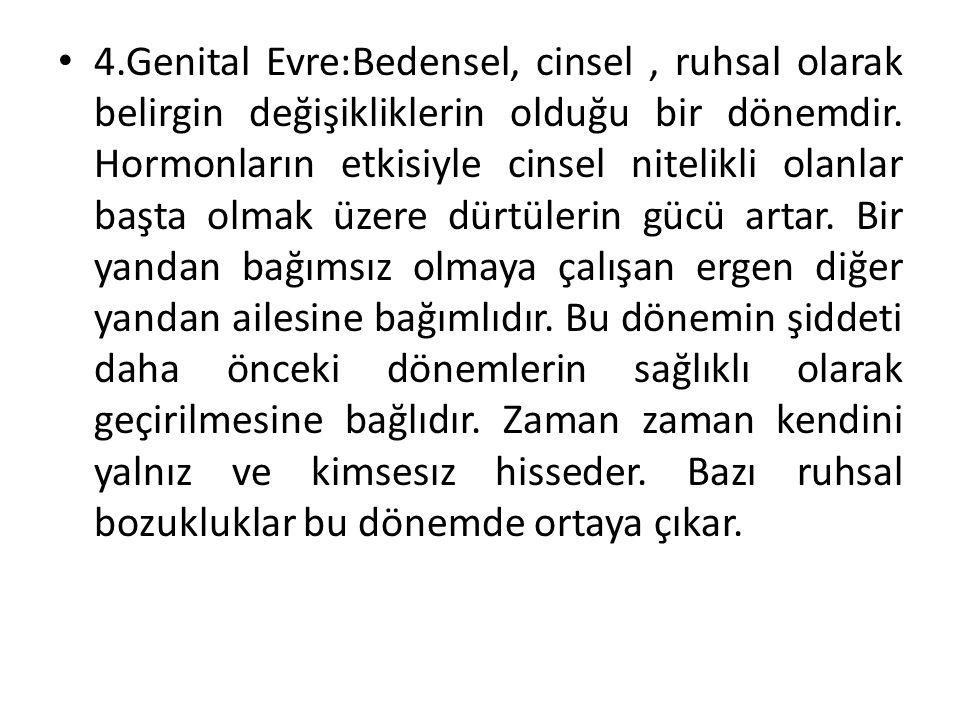 4.Genital Evre:Bedensel, cinsel , ruhsal olarak belirgin değişikliklerin olduğu bir dönemdir.