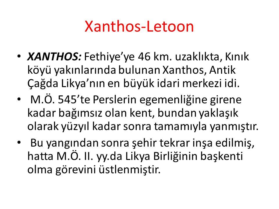 Xanthos-Letoon XANTHOS: Fethiye'ye 46 km. uzaklıkta, Kınık köyü yakınlarında bulunan Xanthos, Antik Çağda Likya'nın en büyük idari merkezi idi.