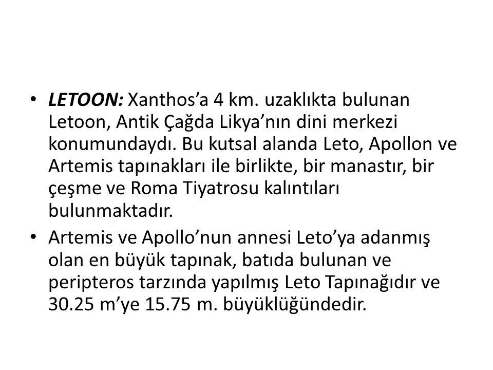 LETOON: Xanthos'a 4 km. uzaklıkta bulunan Letoon, Antik Çağda Likya'nın dini merkezi konumundaydı. Bu kutsal alanda Leto, Apollon ve Artemis tapınakları ile birlikte, bir manastır, bir çeşme ve Roma Tiyatrosu kalıntıları bulunmaktadır.