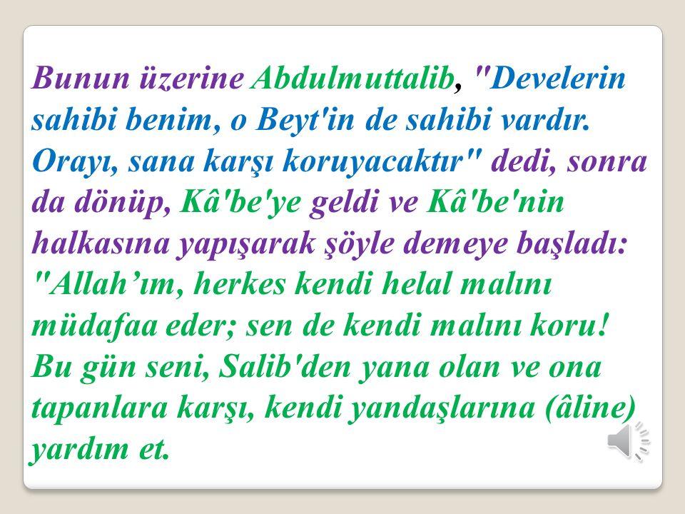 Bunun üzerine Abdulmuttalib, Develerin sahibi benim, o Beyt in de sahibi vardır. Orayı, sana karşı koruyacaktır dedi, sonra da dönüp, Kâ be ye geldi ve Kâ be nin halkasına yapışarak şöyle demeye başladı: