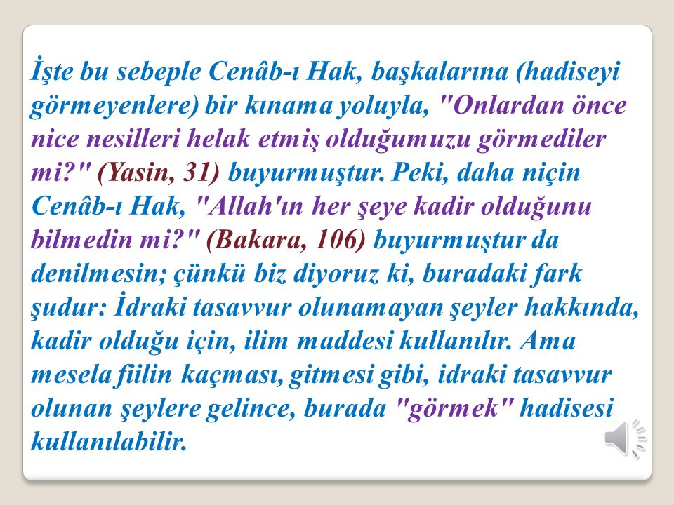İşte bu sebeple Cenâb-ı Hak, başkalarına (hadiseyi görmeyenlere) bir kınama yoluyla, Onlardan önce nice nesilleri helak etmiş olduğumuzu görmediler mi (Yasin, 31) buyurmuştur.