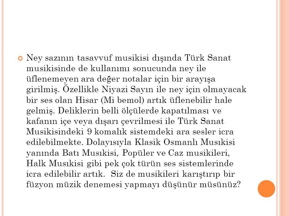 Ney sazının tasavvuf musikisi dışında Türk Sanat musikisinde de kullanımı sonucunda ney ile üflenemeyen ara değer notalar için bir arayışa girilmiş.