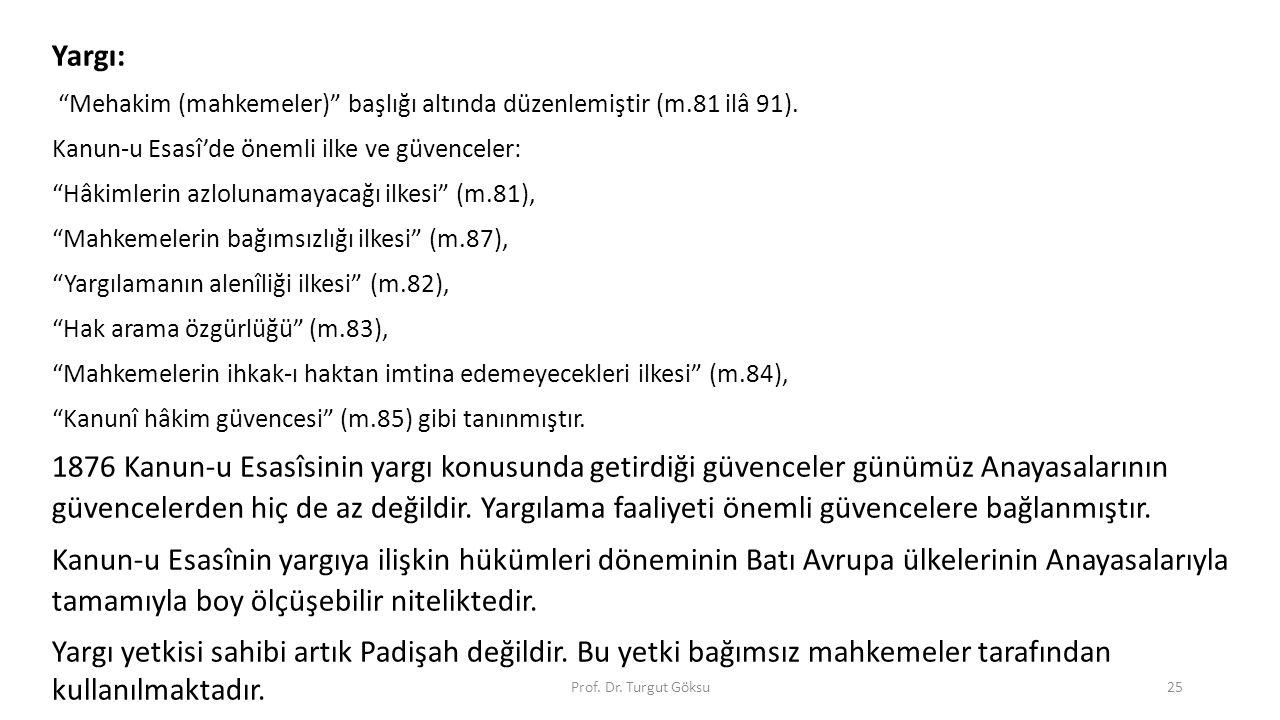 Yargı: Mehakim (mahkemeler) başlığı altında düzenlemiştir (m.81 ilâ 91). Kanun-u Esasî'de önemli ilke ve güvenceler: