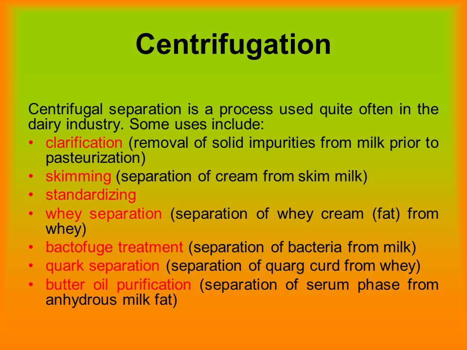 Centrifugation Centrifugal separation is a process used quite often in the dairy industry. Some uses include: