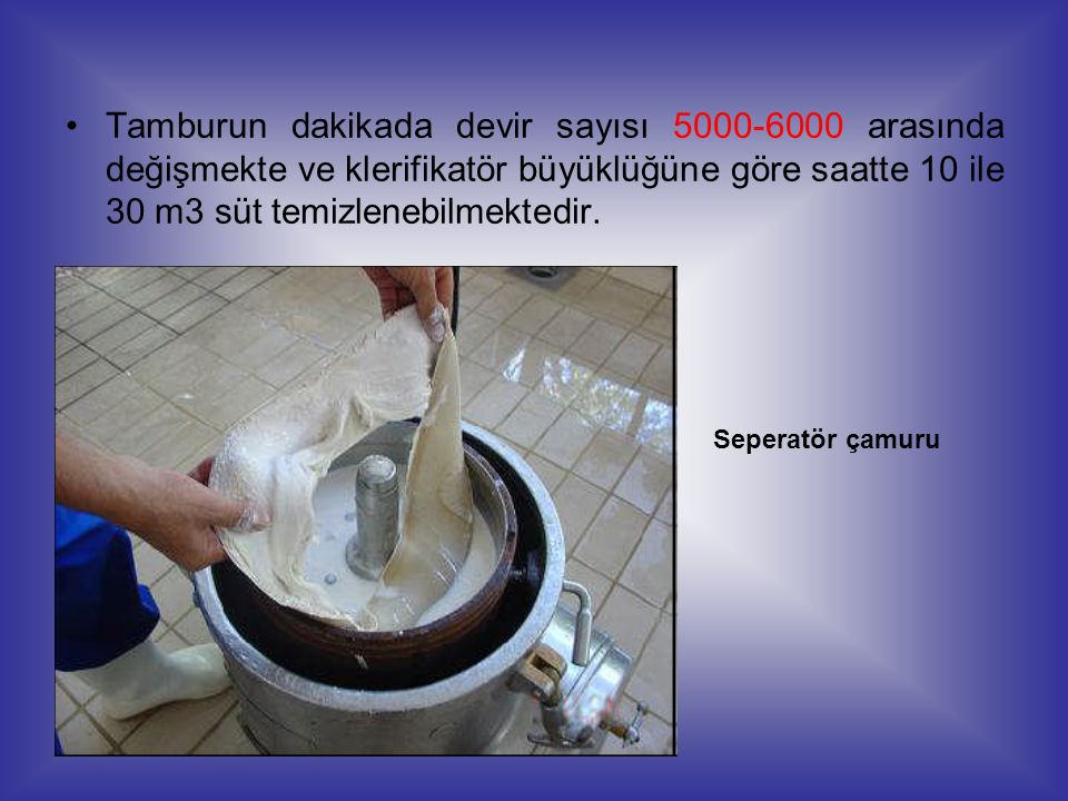 Tamburun dakikada devir sayısı 5000-6000 arasında değişmekte ve klerifikatör büyüklüğüne göre saatte 10 ile 30 m3 süt temizlenebilmektedir.