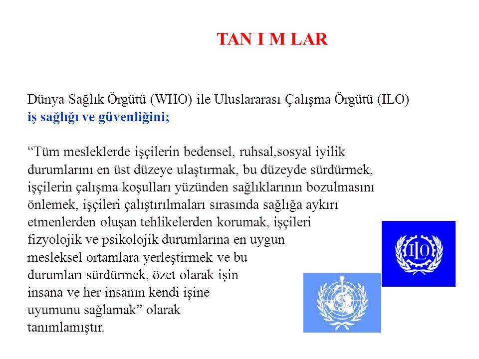 TAN I M LAR Dünya Sağlık Örgütü (WHO) ile Uluslararası Çalışma Örgütü (ILO) iş sağlığı ve güvenliğini;