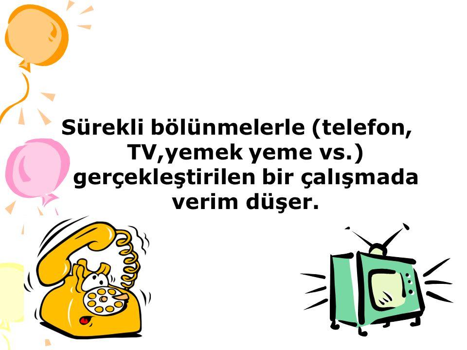 Sürekli bölünmelerle (telefon, TV,yemek yeme vs