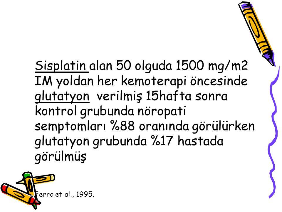 Sisplatin alan 50 olguda 1500 mg/m2 IM yoldan her kemoterapi öncesinde glutatyon verilmiş 15hafta sonra kontrol grubunda nöropati semptomları %88 oranında görülürken glutatyon grubunda %17 hastada görülmüş
