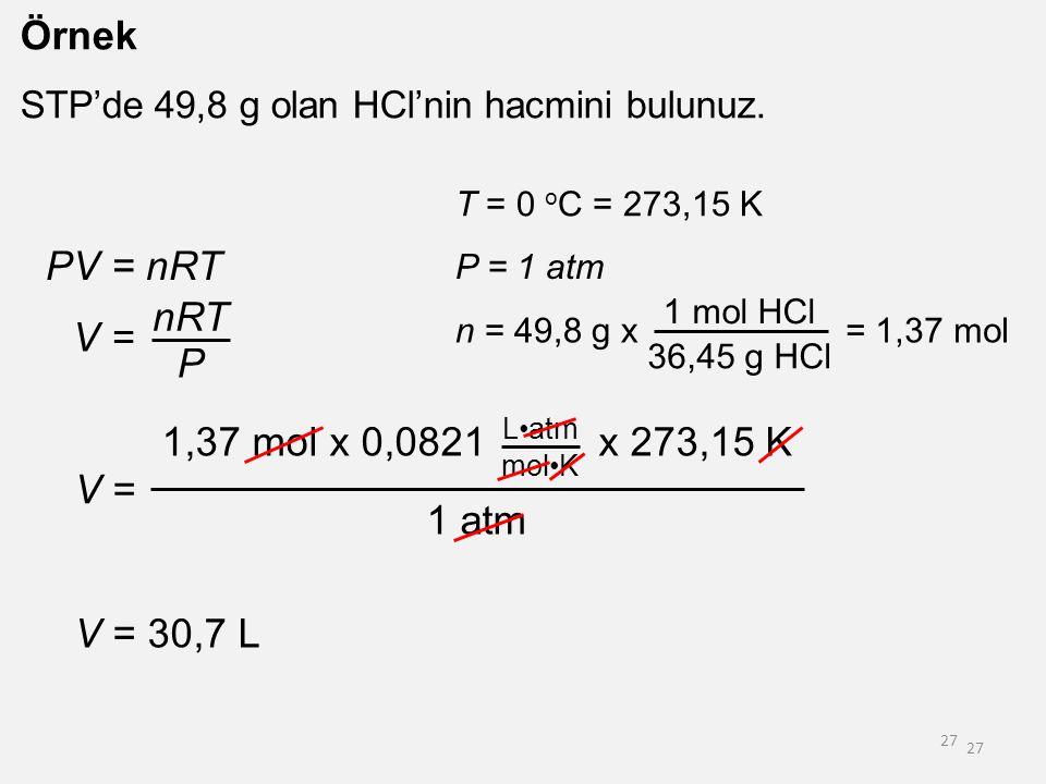 Örnek PV = nRT nRT V = P 1,37 mol x 0,0821 x 273,15 K V = 1 atm