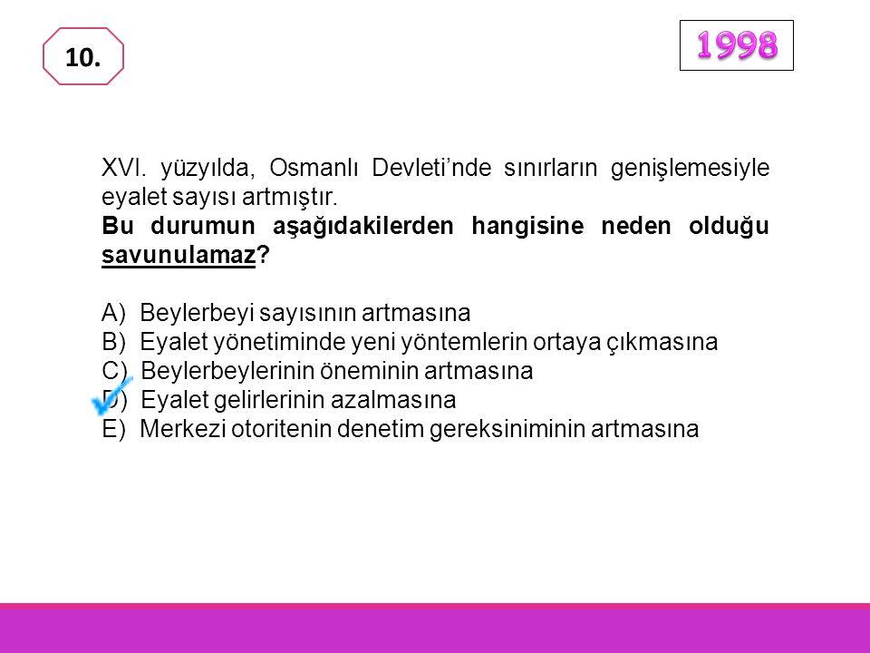 1998 10. XVI. yüzyılda, Osmanlı Devleti'nde sınırların genişlemesiyle eyalet sayısı artmıştır.