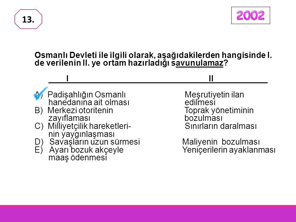 2002 13. Osmanlı Devleti ile ilgili olarak, aşağıdakilerden hangisinde I. de verilenin II. ye ortam hazırladığı savunulamaz